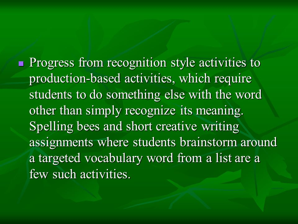Progress from recognition style activities to production-based activities, which require students to do something else with the word other than simply recognize its meaning.