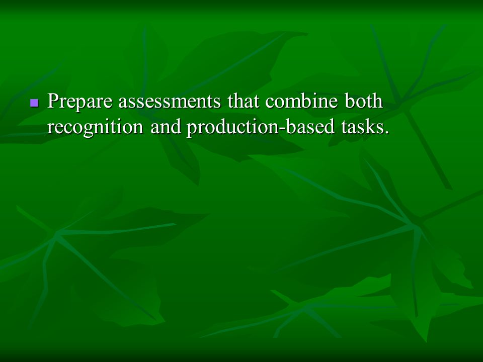 Prepare assessments that combine both recognition and production-based tasks.