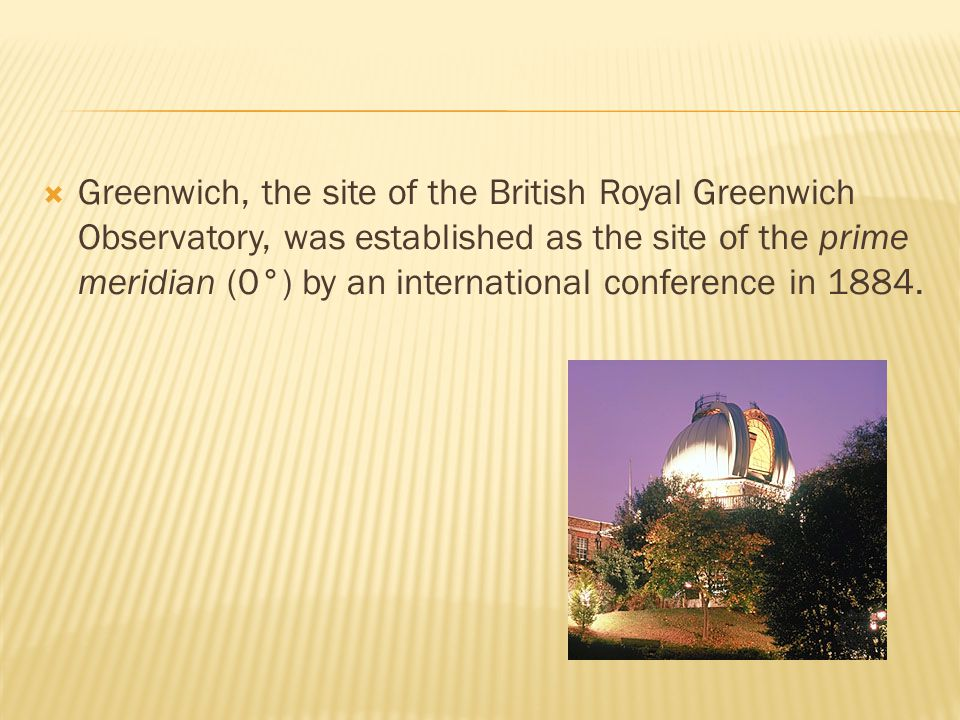 Greenwich, the site of the British Royal Greenwich Observatory, was established as the site of the prime meridian (0°) by an international conference in 1884.