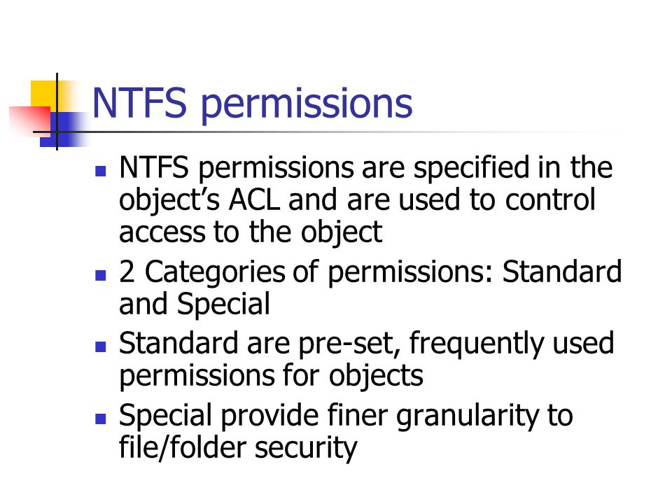 NTFS permissions NTFS permissions are specified in the object's ACL and are used to control access to the object.