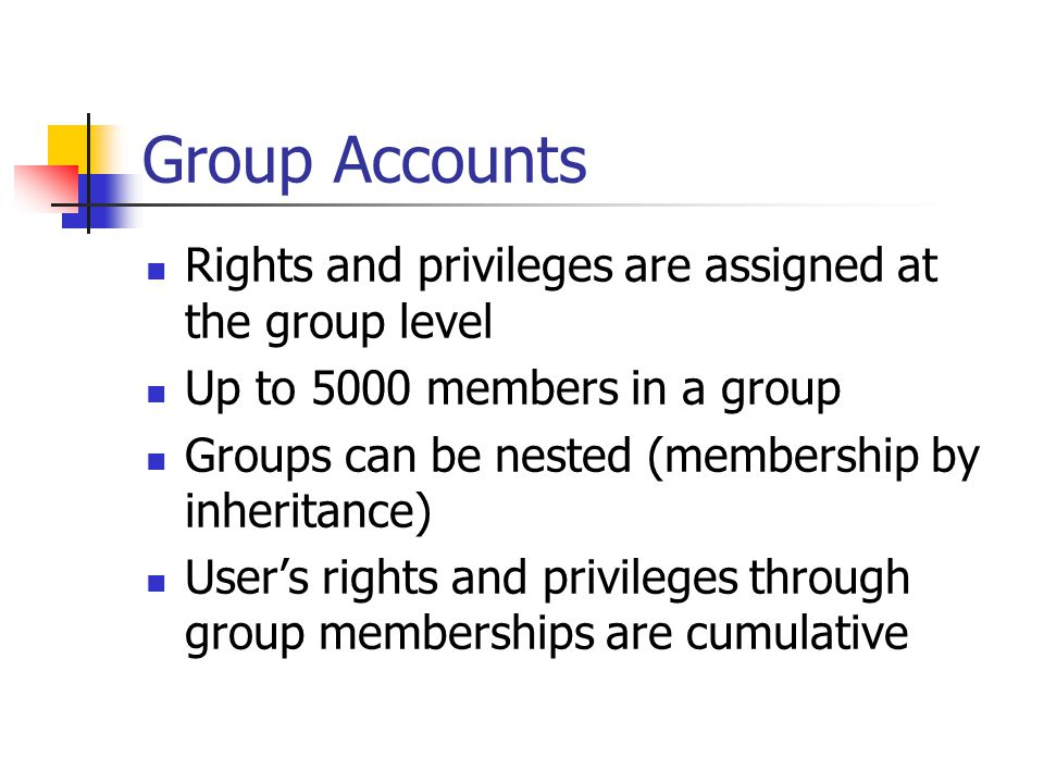 Group Accounts Rights and privileges are assigned at the group level