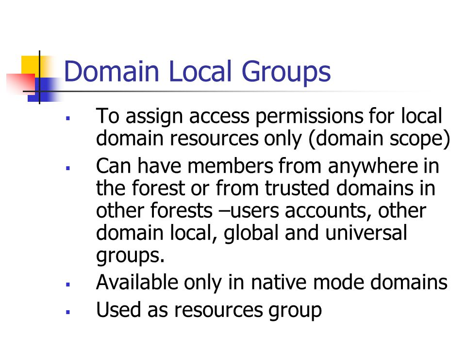 Domain Local Groups To assign access permissions for local domain resources only (domain scope)