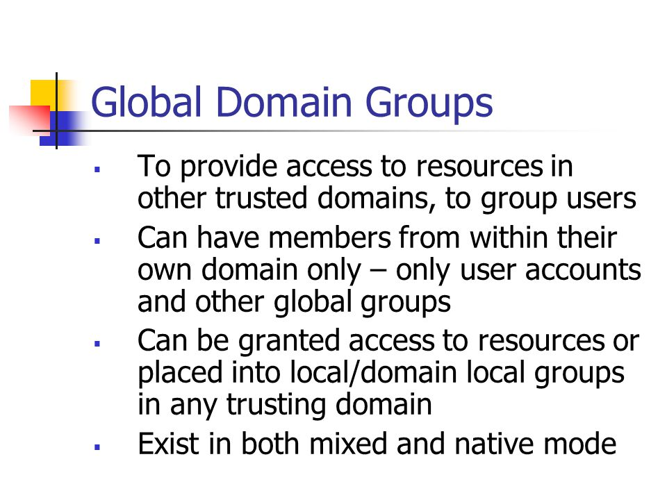 Global Domain Groups To provide access to resources in other trusted domains, to group users.