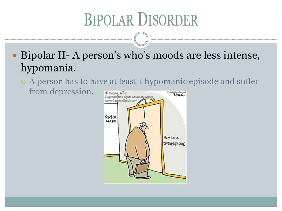 Bipolar Disorder Bipolar II- A person's who's moods are less intense, hypomania.