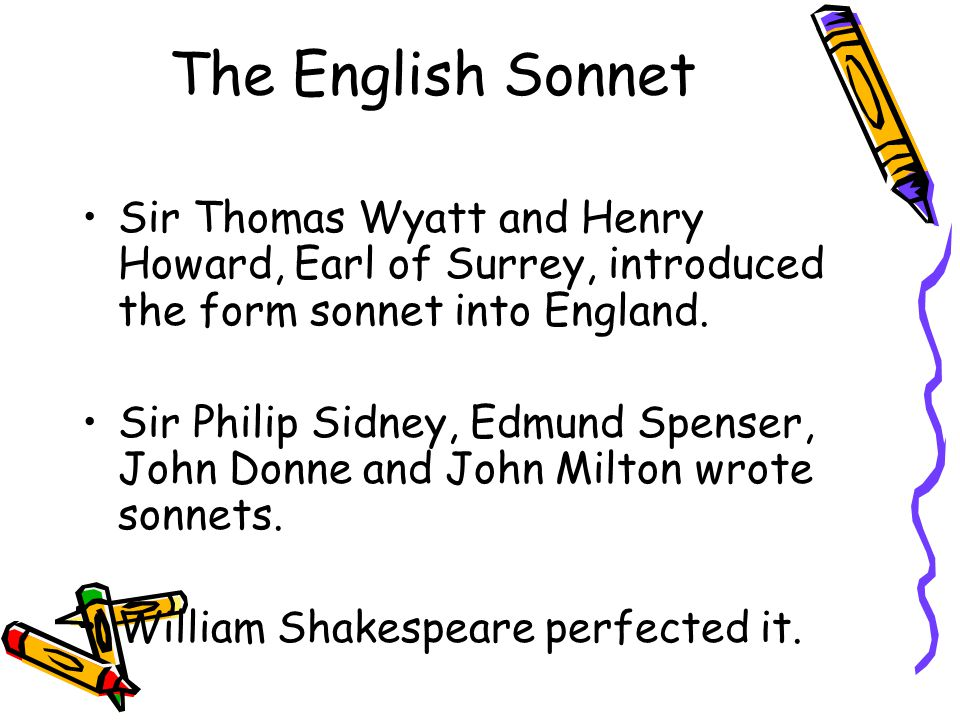 The English Sonnet Sir Thomas Wyatt and Henry Howard, Earl of Surrey, introduced the form sonnet into England.