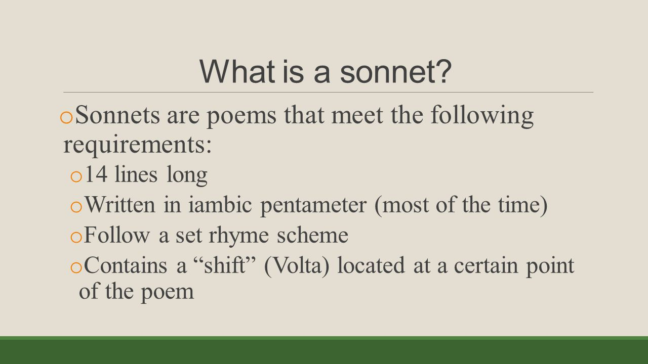What is a sonnet Sonnets are poems that meet the following requirements: 14 lines long. Written in iambic pentameter (most of the time)