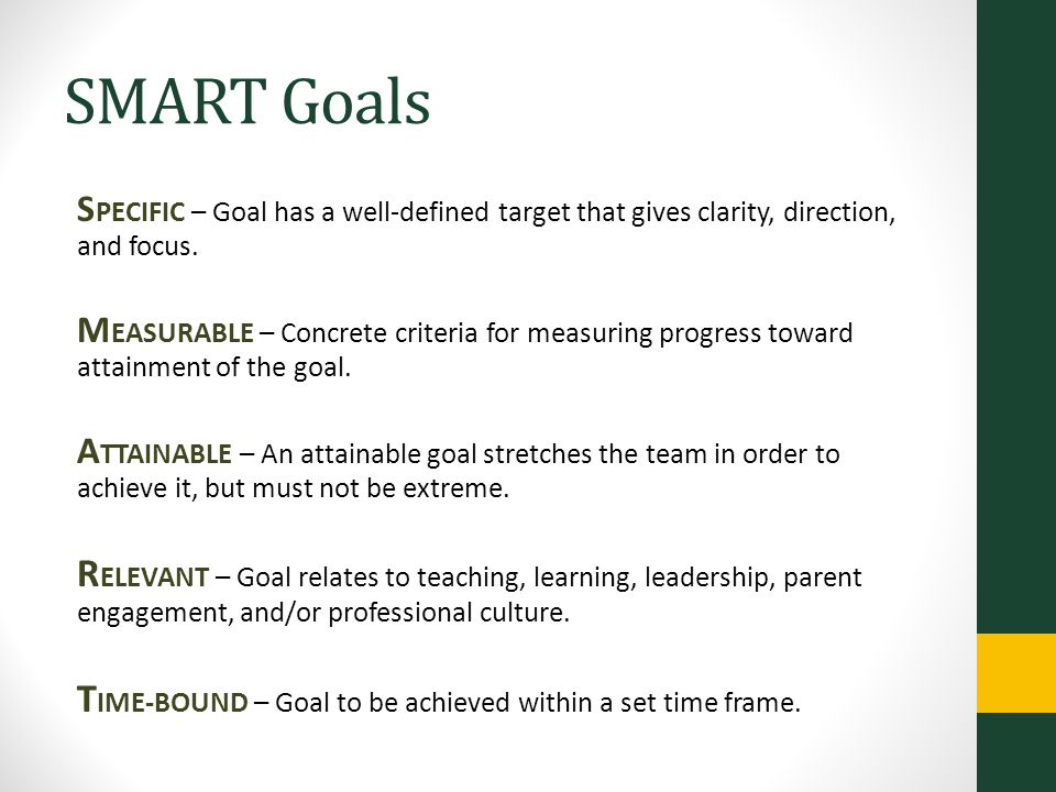 SMART Goals SPECIFIC – Goal has a well-defined target that gives clarity, direction, and focus.