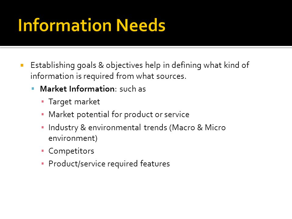 Information Needs Establishing goals & objectives help in defining what kind of information is required from what sources.