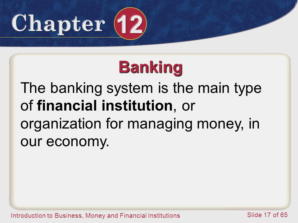 Banking The banking system is the main type of financial institution, or organization for managing money, in our economy.