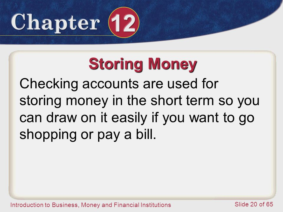 Storing Money Checking accounts are used for storing money in the short term so you can draw on it easily if you want to go shopping or pay a bill.