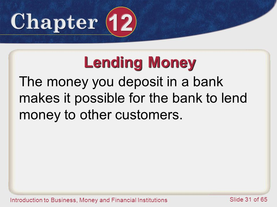 Lending Money The money you deposit in a bank makes it possible for the bank to lend money to other customers.