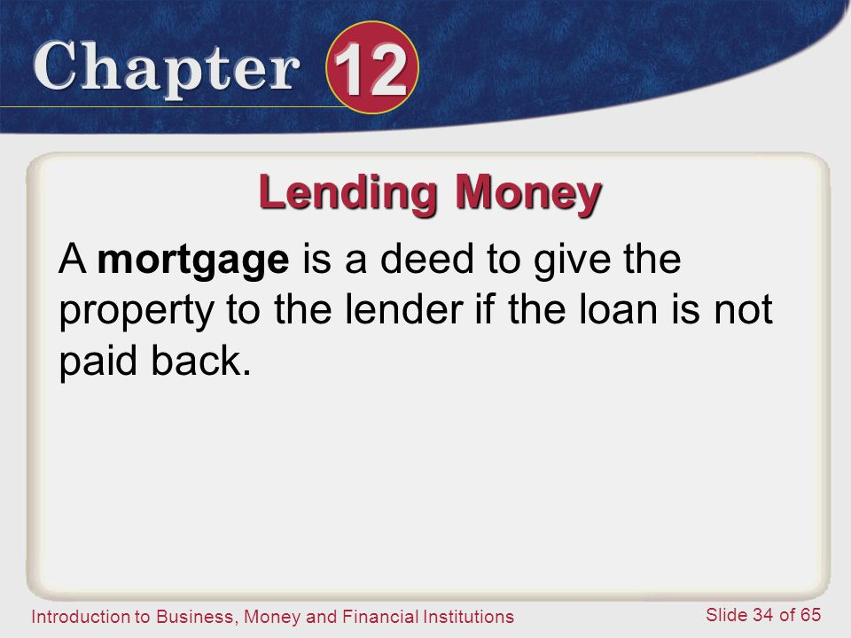 Lending Money A mortgage is a deed to give the property to the lender if the loan is not paid back.