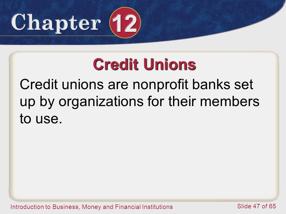 Credit Unions Credit unions are nonprofit banks set up by organizations for their members to use.