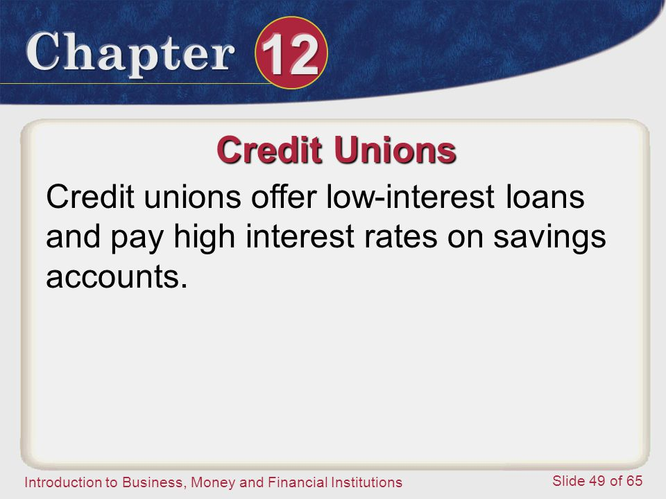 Credit Unions Credit unions offer low-interest loans and pay high interest rates on savings accounts.