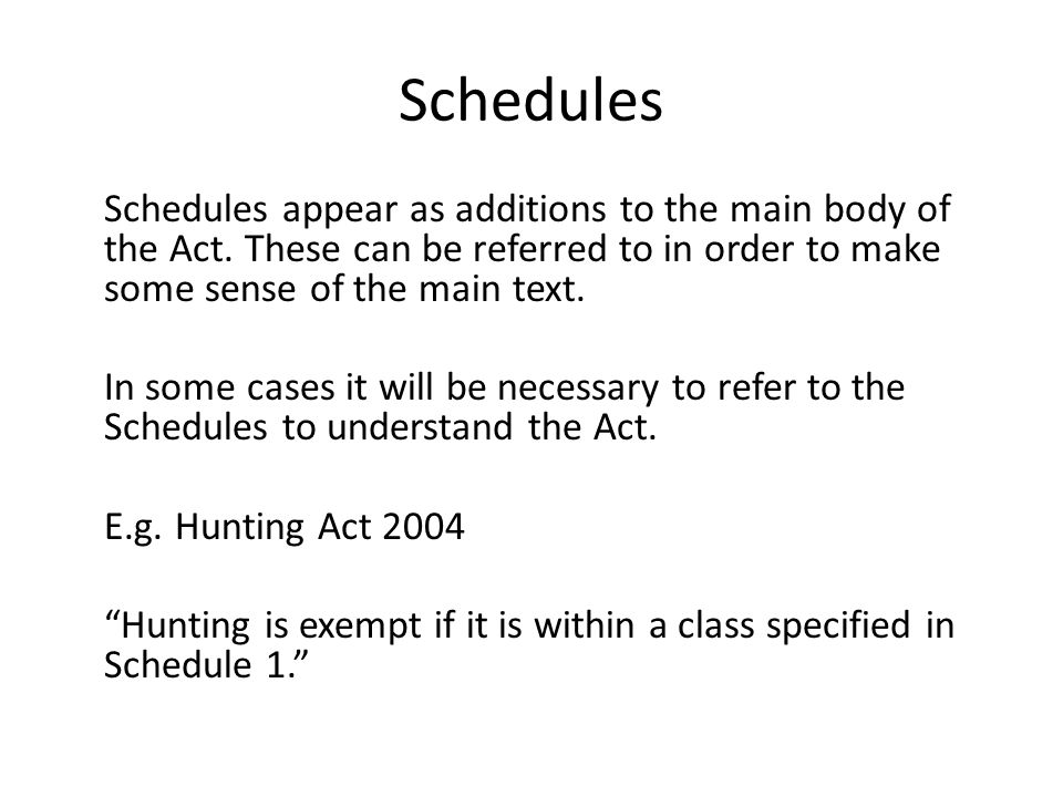 Schedules Schedules appear as additions to the main body of the Act. These can be referred to in order to make some sense of the main text.