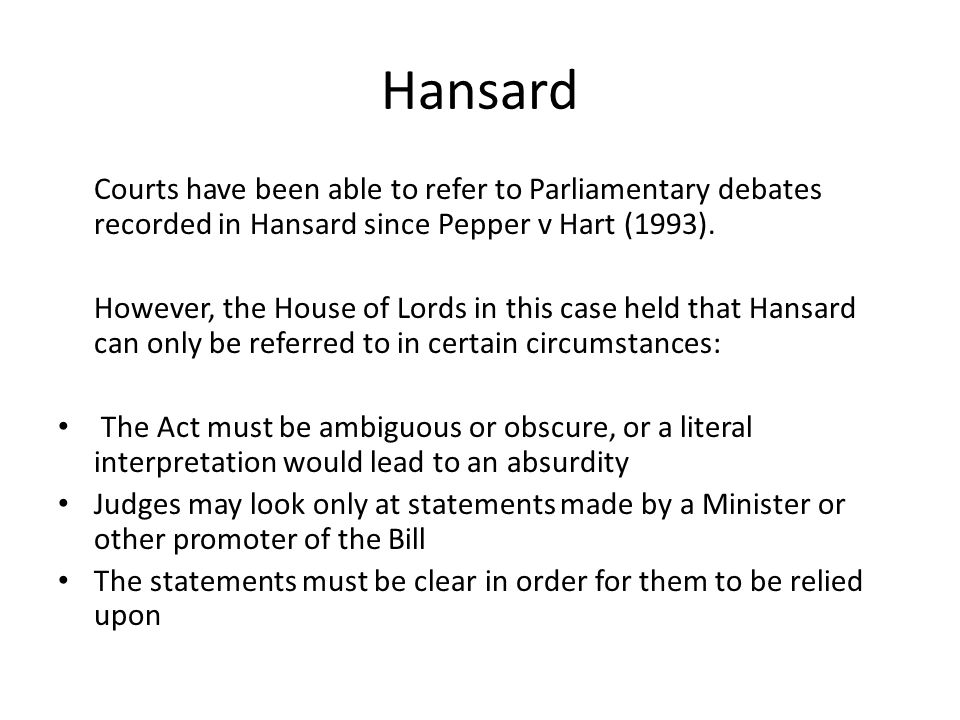 Hansard Courts have been able to refer to Parliamentary debates recorded in Hansard since Pepper v Hart (1993).