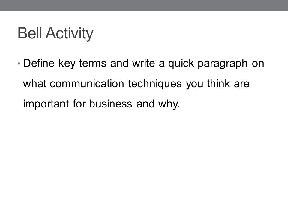 Bell Activity Define key terms and write a quick paragraph on what communication techniques you think are important for business and why.