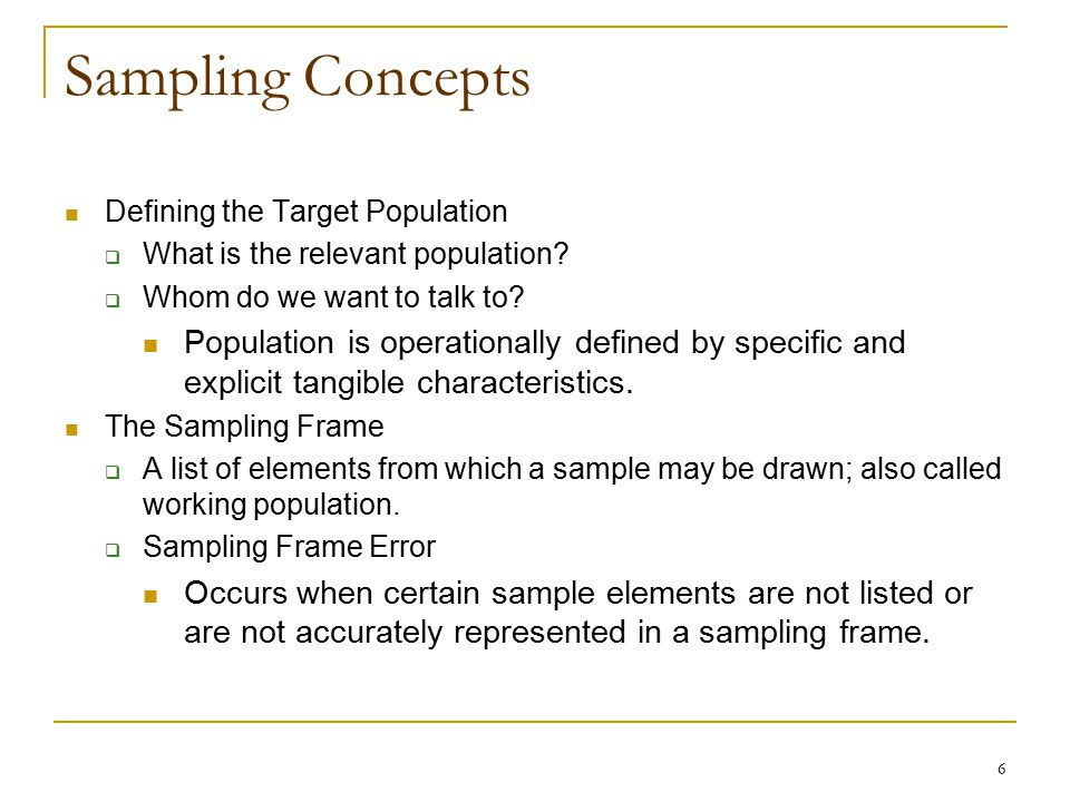Sampling Concepts Defining the Target Population. What is the relevant population Whom do we want to talk to