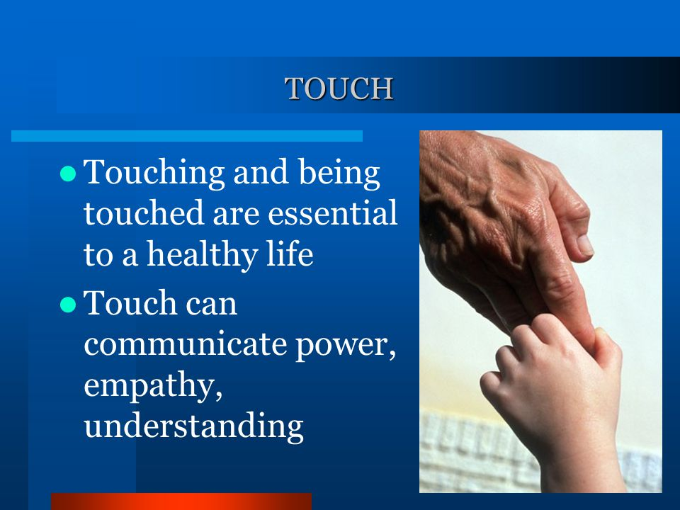 Touching and being touched are essential to a healthy life