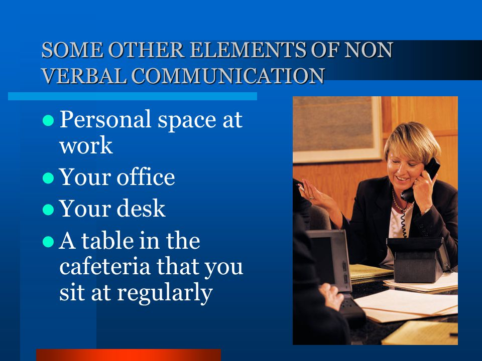 SOME OTHER ELEMENTS OF NON VERBAL COMMUNICATION