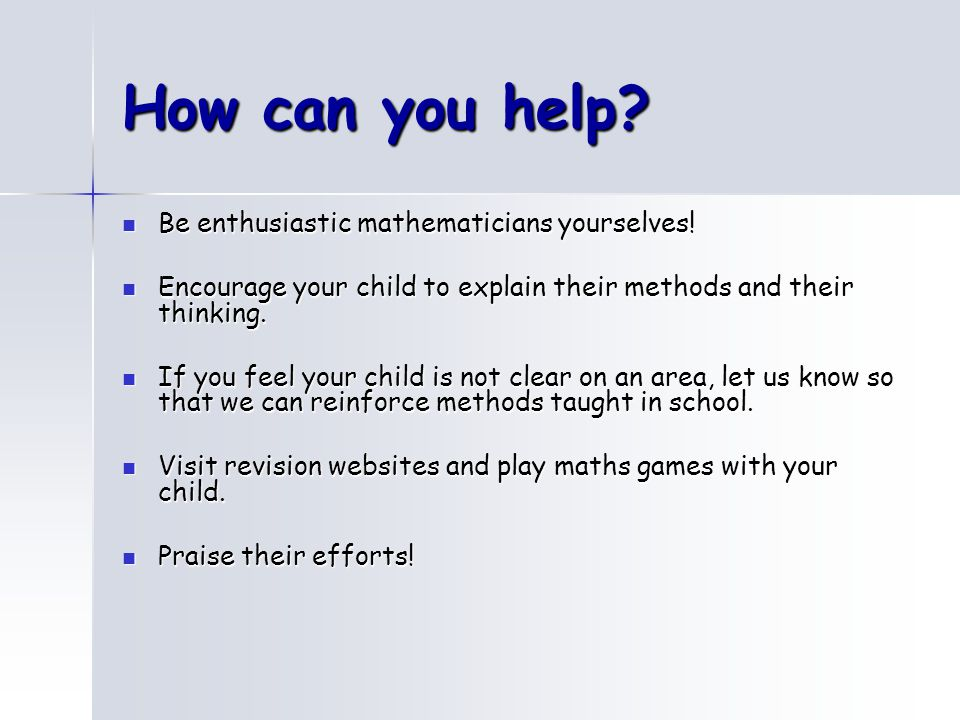 How can you help Be enthusiastic mathematicians yourselves!