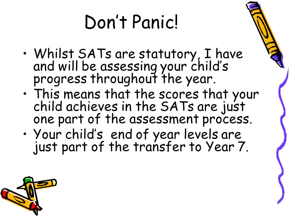 Don't Panic! Whilst SATs are statutory, I have and will be assessing your child's progress throughout the year.