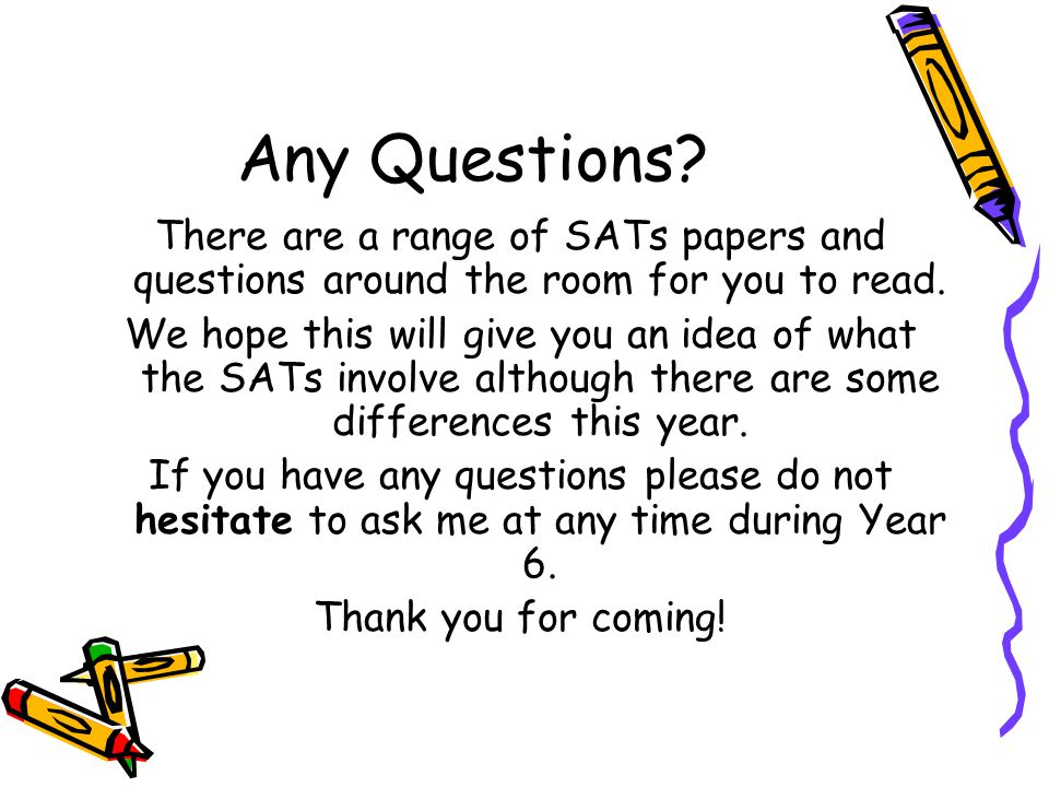 Any Questions There are a range of SATs papers and questions around the room for you to read.
