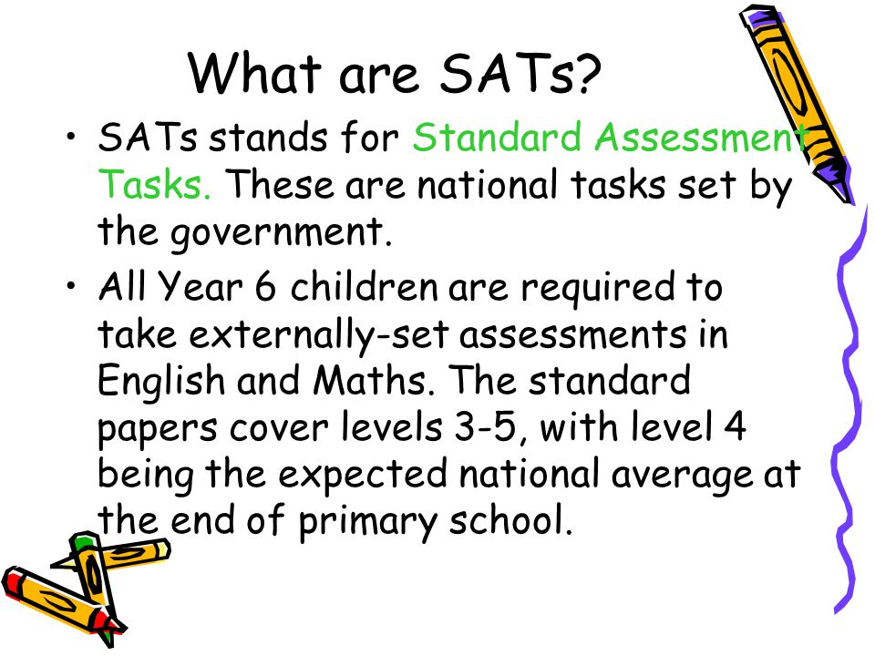 What are SATs SATs stands for Standard Assessment Tasks. These are national tasks set by the government.