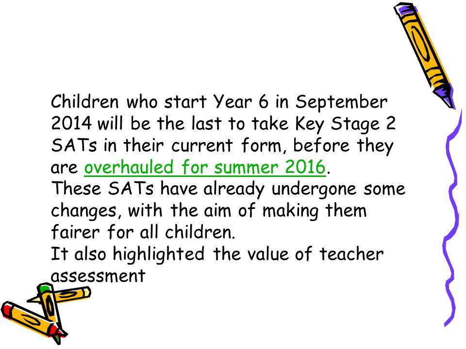 Children who start Year 6 in September 2014 will be the last to take Key Stage 2 SATs in their current form, before they are overhauled for summer 2016.