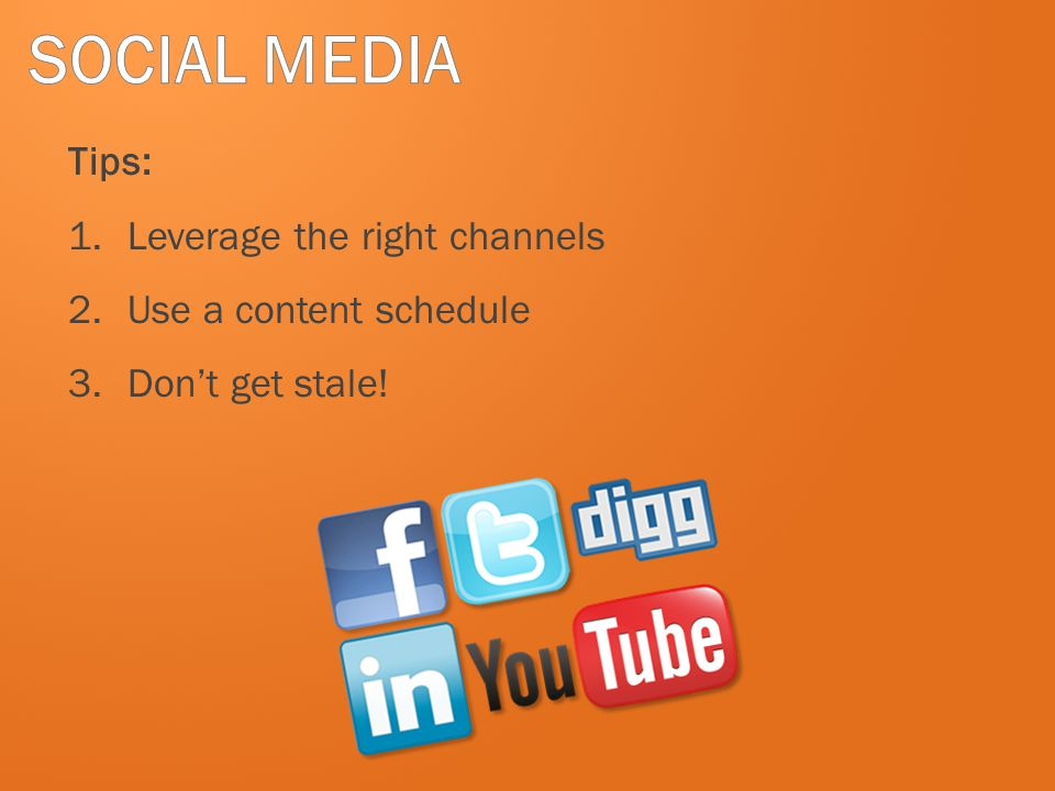 SOCIAL MEDIA Tips: Leverage the right channels Use a content schedule