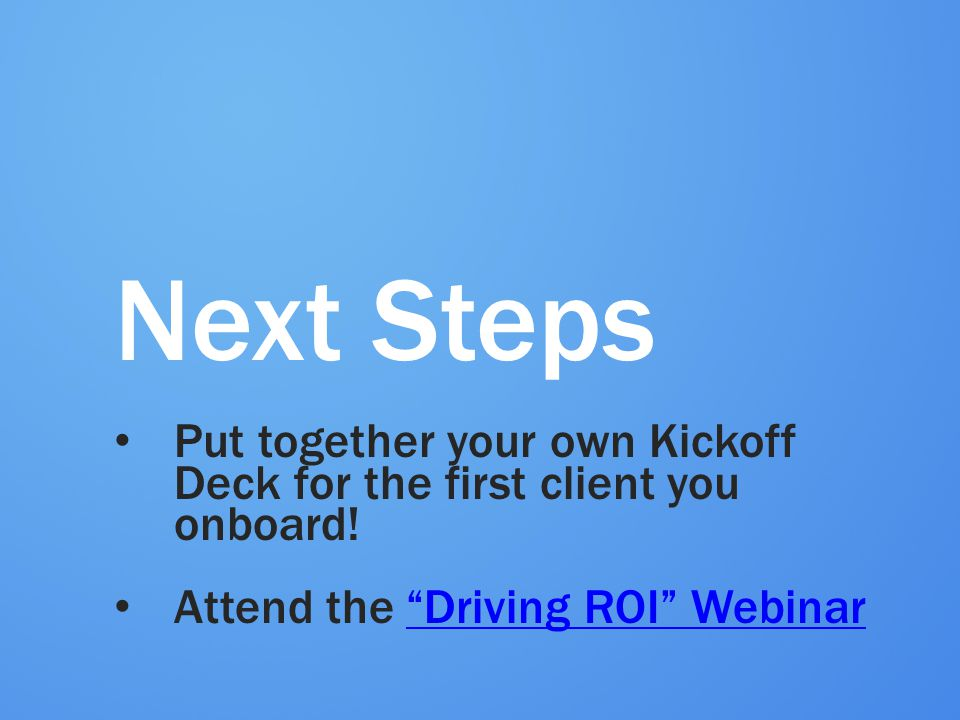 Next Steps Put together your own Kickoff Deck for the first client you onboard! Attend the Driving ROI Webinar.