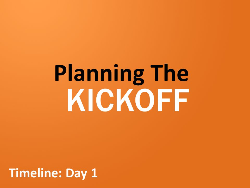 Planning The KICKOFF Timeline: Day 1