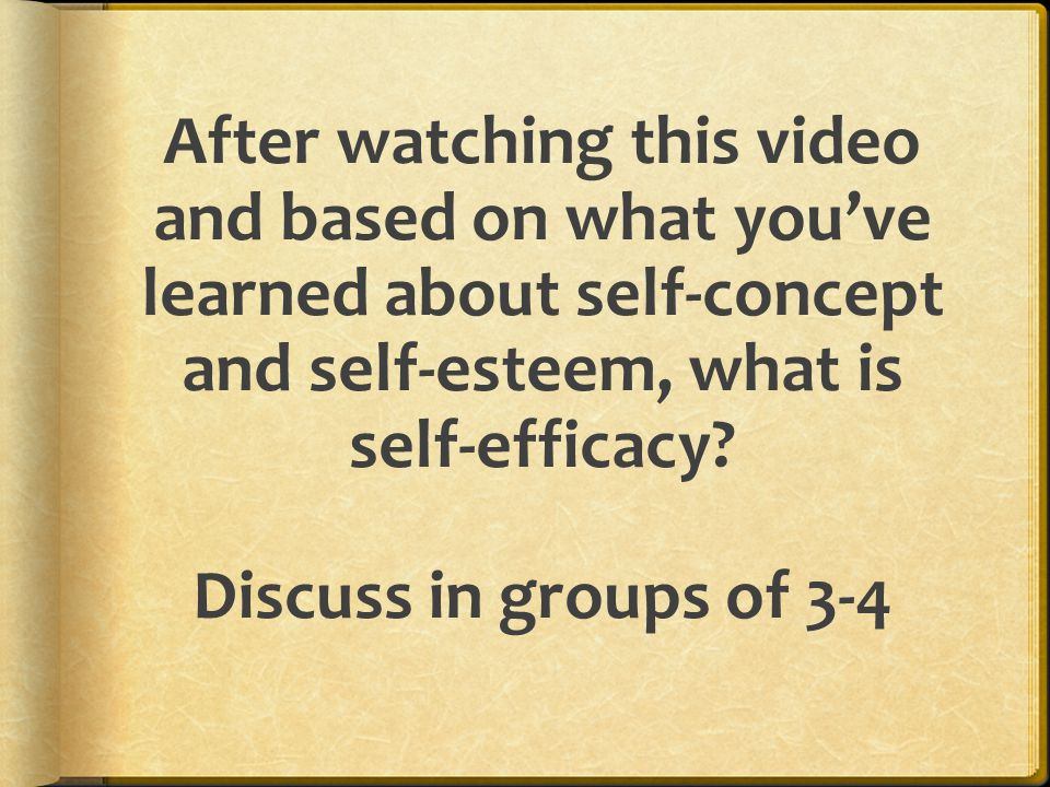 After watching this video and based on what you've learned about self-concept and self-esteem, what is self-efficacy Discuss in groups of 3-4