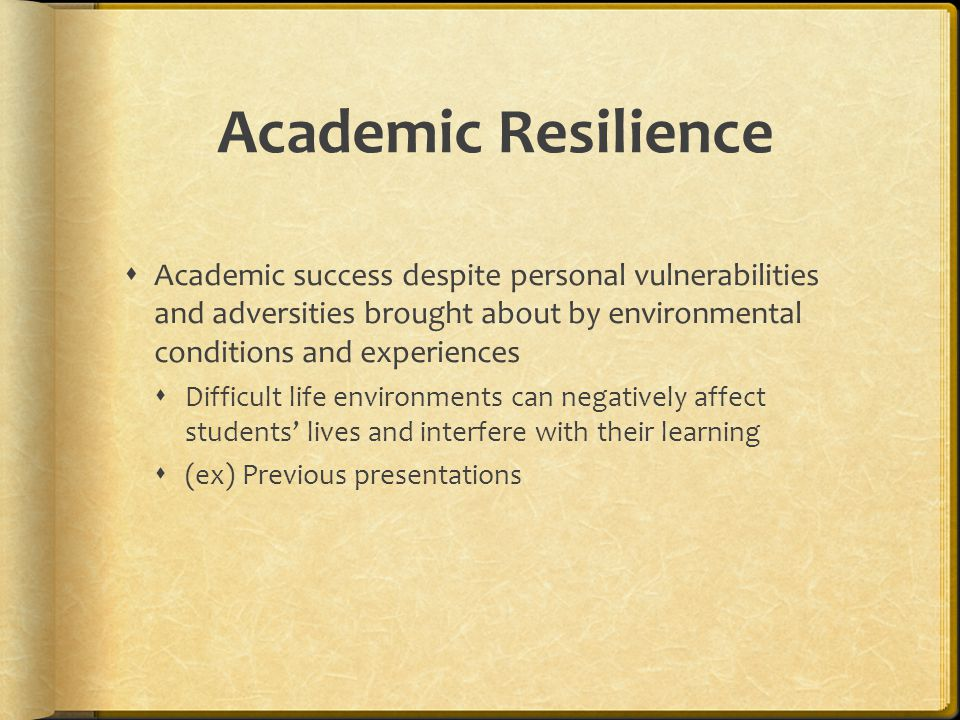Academic Resilience Academic success despite personal vulnerabilities and adversities brought about by environmental conditions and experiences.