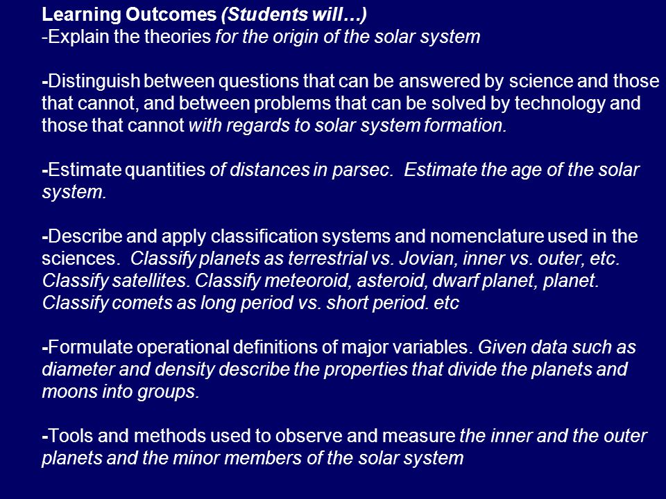 Learning Outcomes (Students will…) -Explain the theories for the origin of the solar system -Distinguish between questions that can be answered by science and those that cannot, and between problems that can be solved by technology and those that cannot with regards to solar system formation.