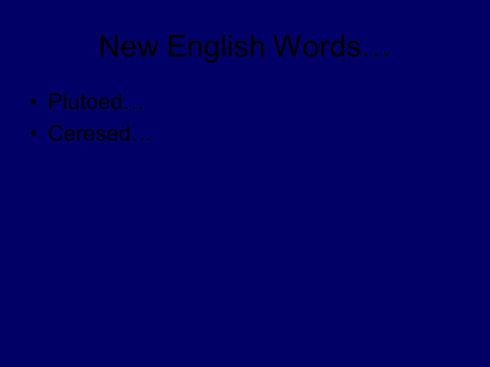 New English Words… Plutoed… Ceresed…