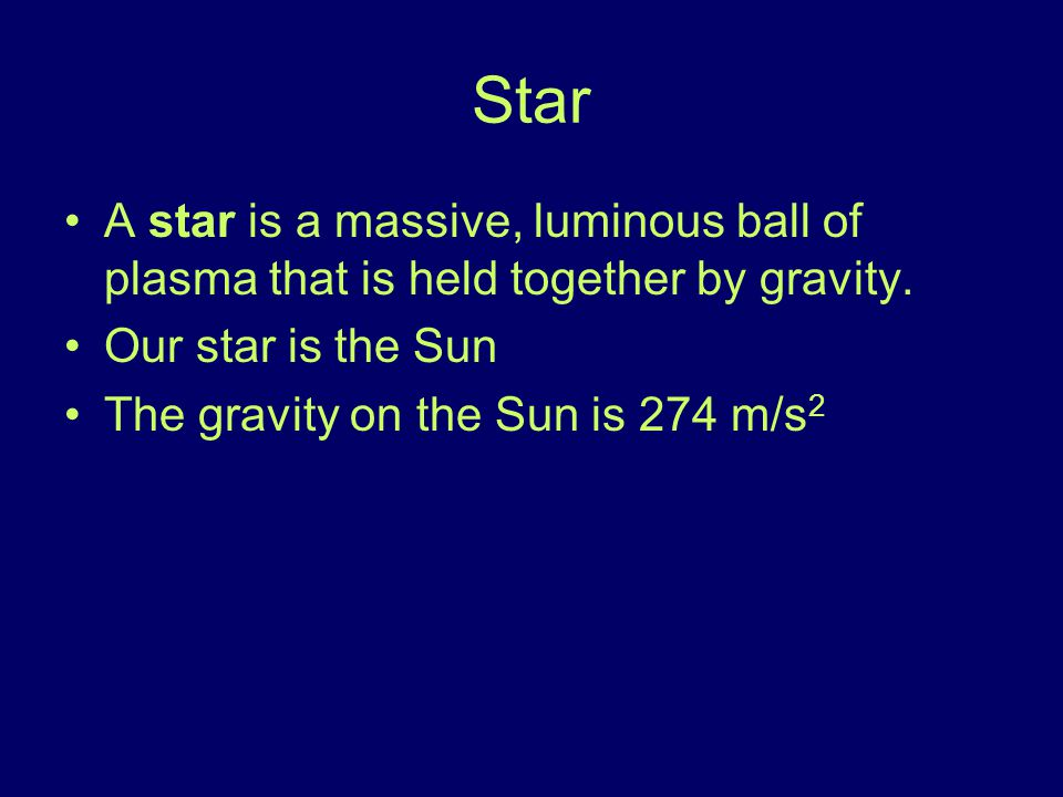Star A star is a massive, luminous ball of plasma that is held together by gravity. Our star is the Sun.