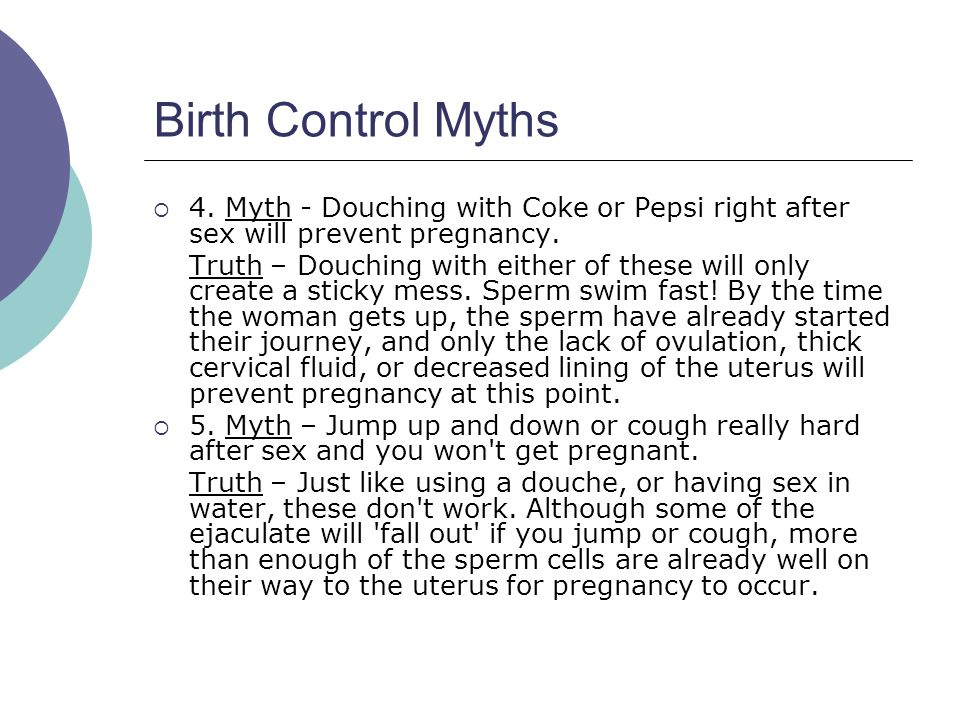 Birth Control Myths 4. Myth - Douching with Coke or Pepsi right after sex will prevent pregnancy.