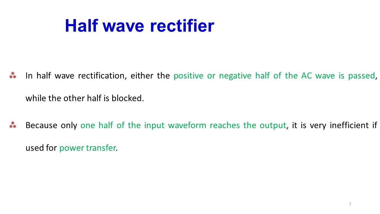 Half wave rectifier In half wave rectification, either the positive or negative half of the AC wave is passed, while the other half is blocked.