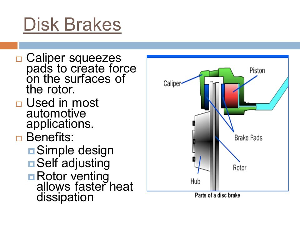 Disk Brakes Caliper squeezes pads to create force on the surfaces of the rotor. Used in most automotive applications.
