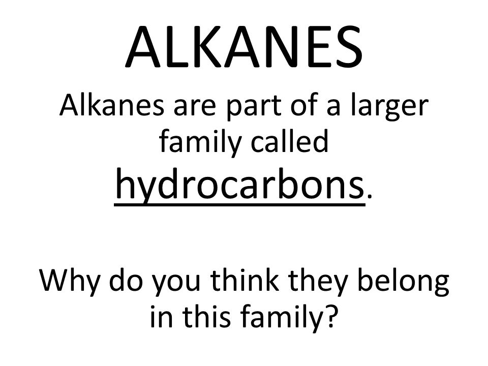 ALKANES Alkanes are part of a larger family called hydrocarbons.
