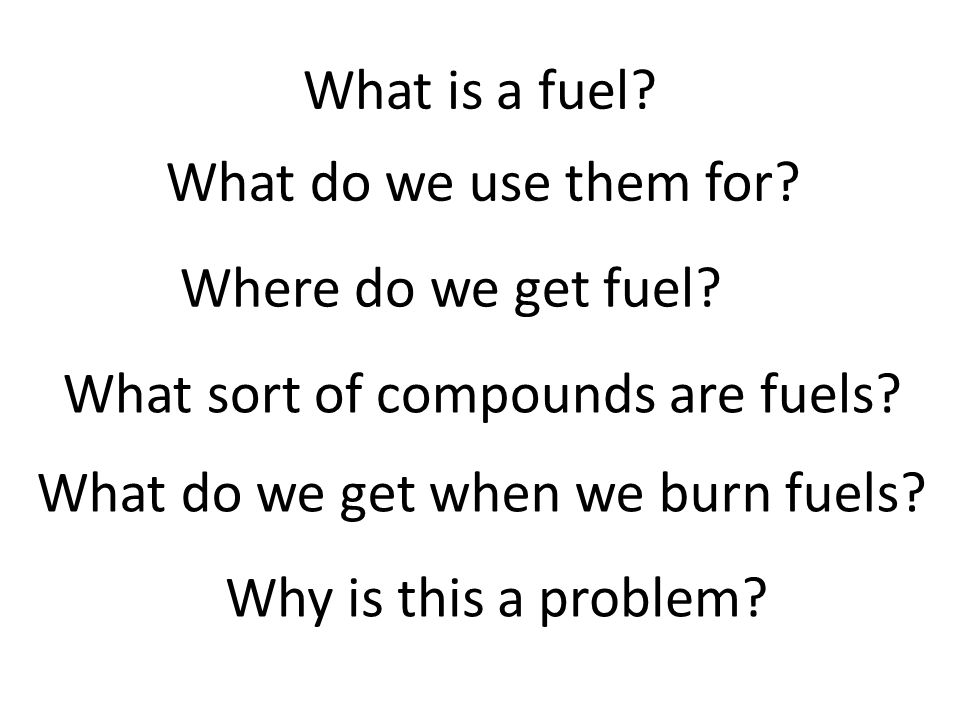 What is a fuel What do we use them for Where do we get fuel What sort of compounds are fuels What do we get when we burn fuels