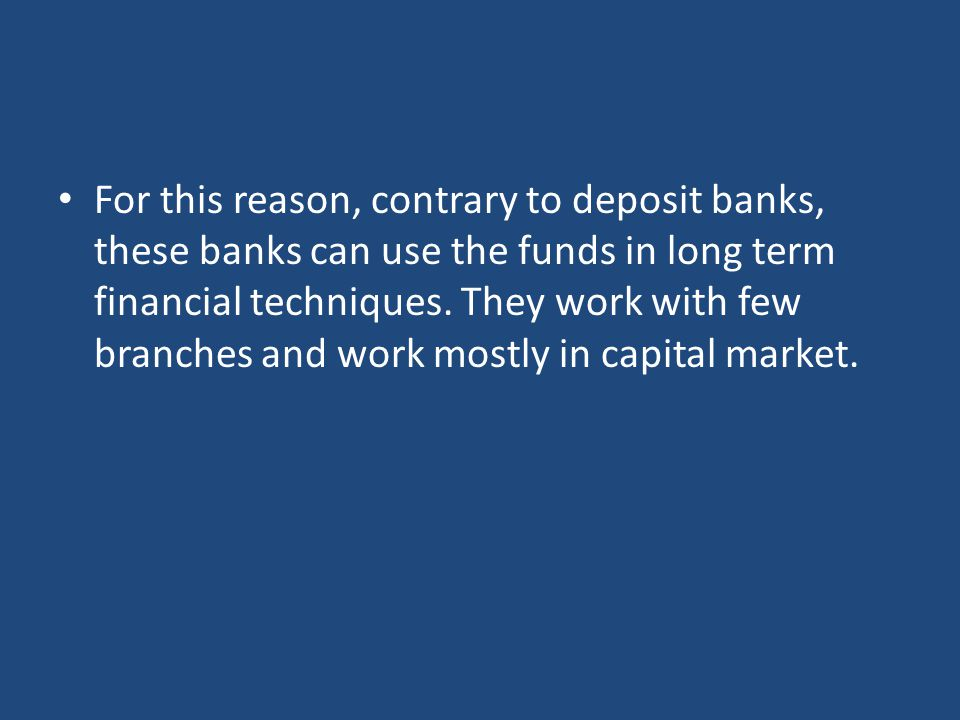 For this reason, contrary to deposit banks, these banks can use the funds in long term financial techniques.