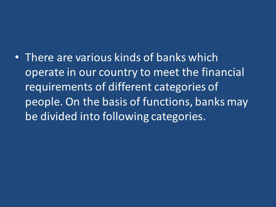 There are various kinds of banks which operate in our country to meet the financial requirements of different categories of people.