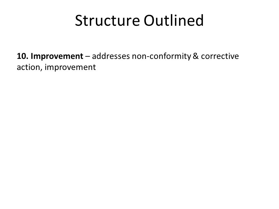 Structure Outlined 10. Improvement – addresses non-conformity & corrective action, improvement