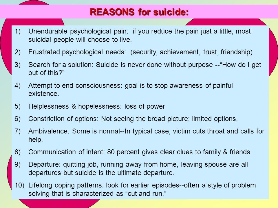 REASONS for suicide: Unendurable psychological pain: if you reduce the pain just a little, most suicidal people will choose to live.