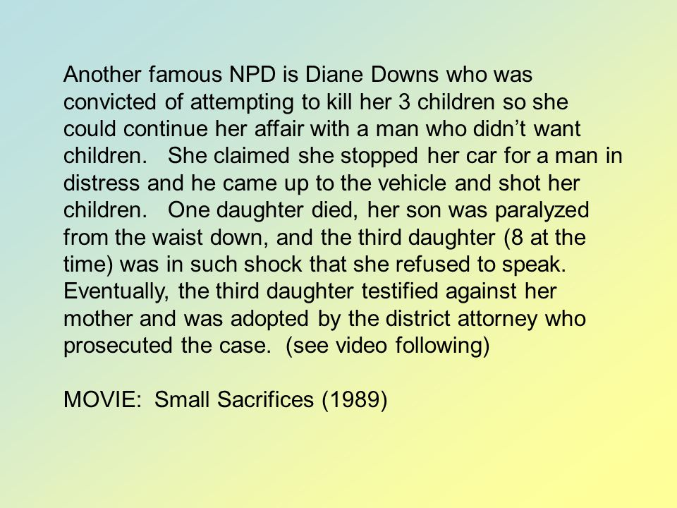 Another famous NPD is Diane Downs who was convicted of attempting to kill her 3 children so she could continue her affair with a man who didn't want children. She claimed she stopped her car for a man in distress and he came up to the vehicle and shot her children. One daughter died, her son was paralyzed from the waist down, and the third daughter (8 at the time) was in such shock that she refused to speak. Eventually, the third daughter testified against her mother and was adopted by the district attorney who prosecuted the case. (see video following)