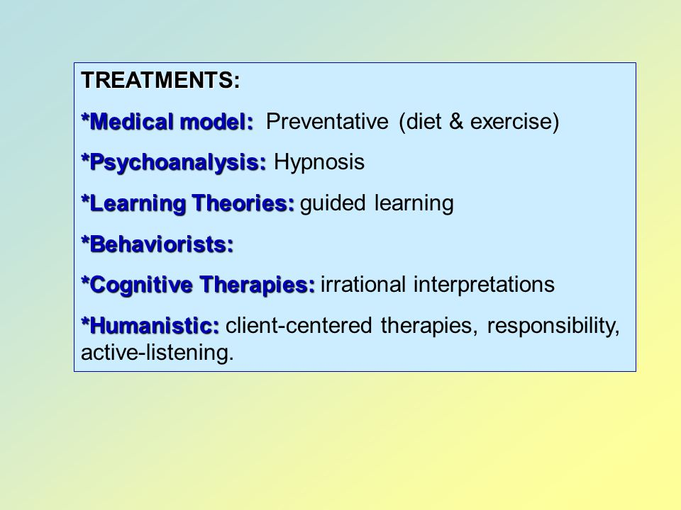 TREATMENTS: *Medical model: Preventative (diet & exercise) *Psychoanalysis: Hypnosis. *Learning Theories: guided learning.