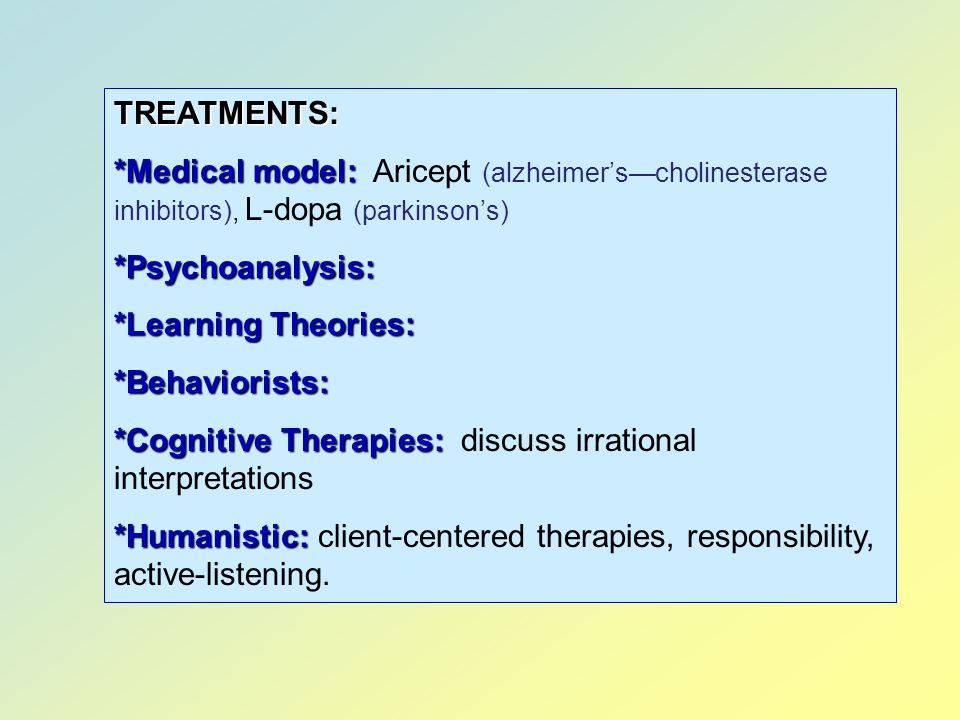 TREATMENTS: *Medical model: Aricept (alzheimer's—cholinesterase inhibitors), L-dopa (parkinson's) *Psychoanalysis: