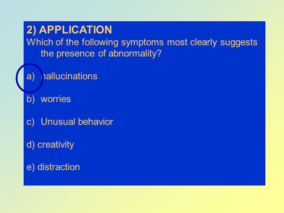 2) APPLICATION Which of the following symptoms most clearly suggests the presence of abnormality hallucinations.